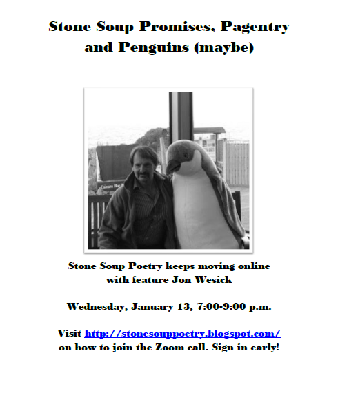 Stone Soup Promises, Pagentry and Penguins (maybe) - Stone Soup Poetry keeps moving online with feature Jon Wesick - Wednesday, January 13, 7:00-9:00 p.m.  -  Visit http://stonesouppoetry.blogspot.com/ on how to join the Zoom call. Sign in early!