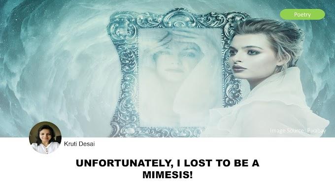 Unfortunately, I lost to be a Mimesis! by Kruti Desai