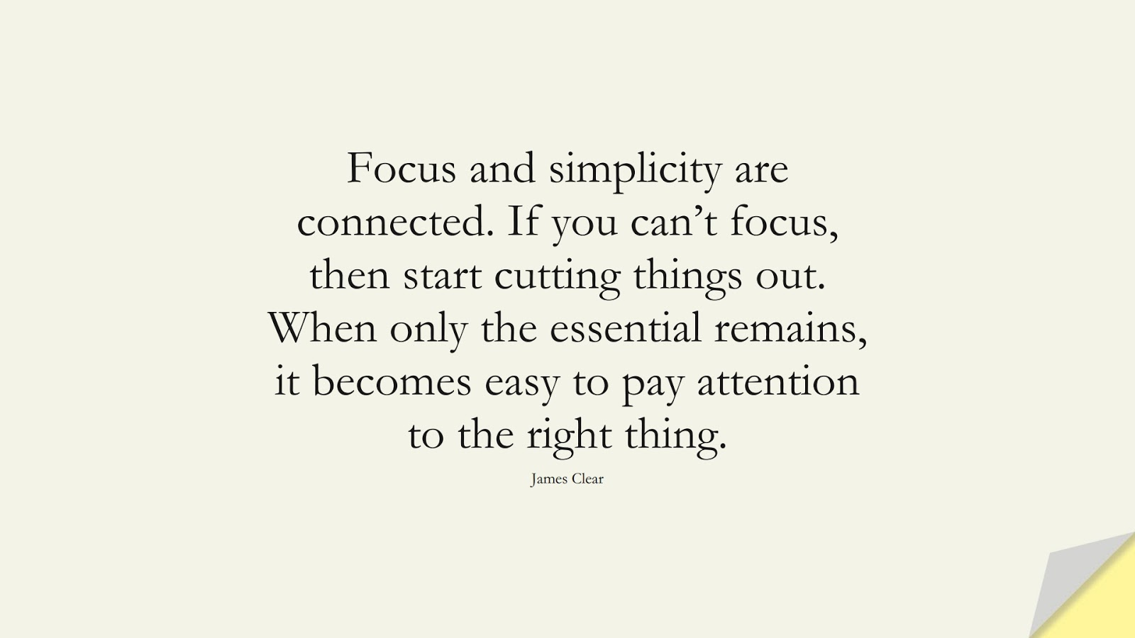 Focus and simplicity are connected. If you can't focus, then start cutting things out. When only the essential remains, it becomes easy to pay attention to the right thing. (James Clear);  #EncouragingQuotes