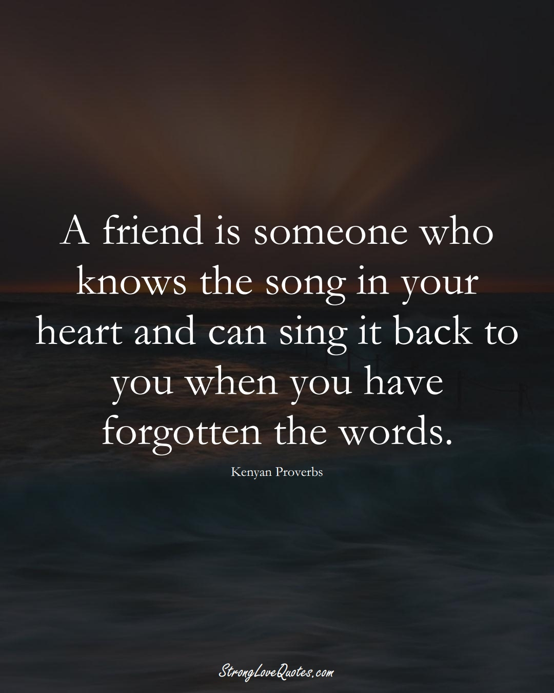 A friend is someone who knows the song in your heart and can sing it back to you when you have forgotten the words. (Kenyan Sayings);  #AfricanSayings