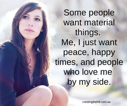 Some people want material things. Me, I just want peace, happy times, and people who love me by my side.