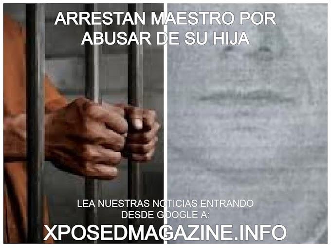 ARRESTAN MAESTRO POR ABUSAR DE SU HIJA
