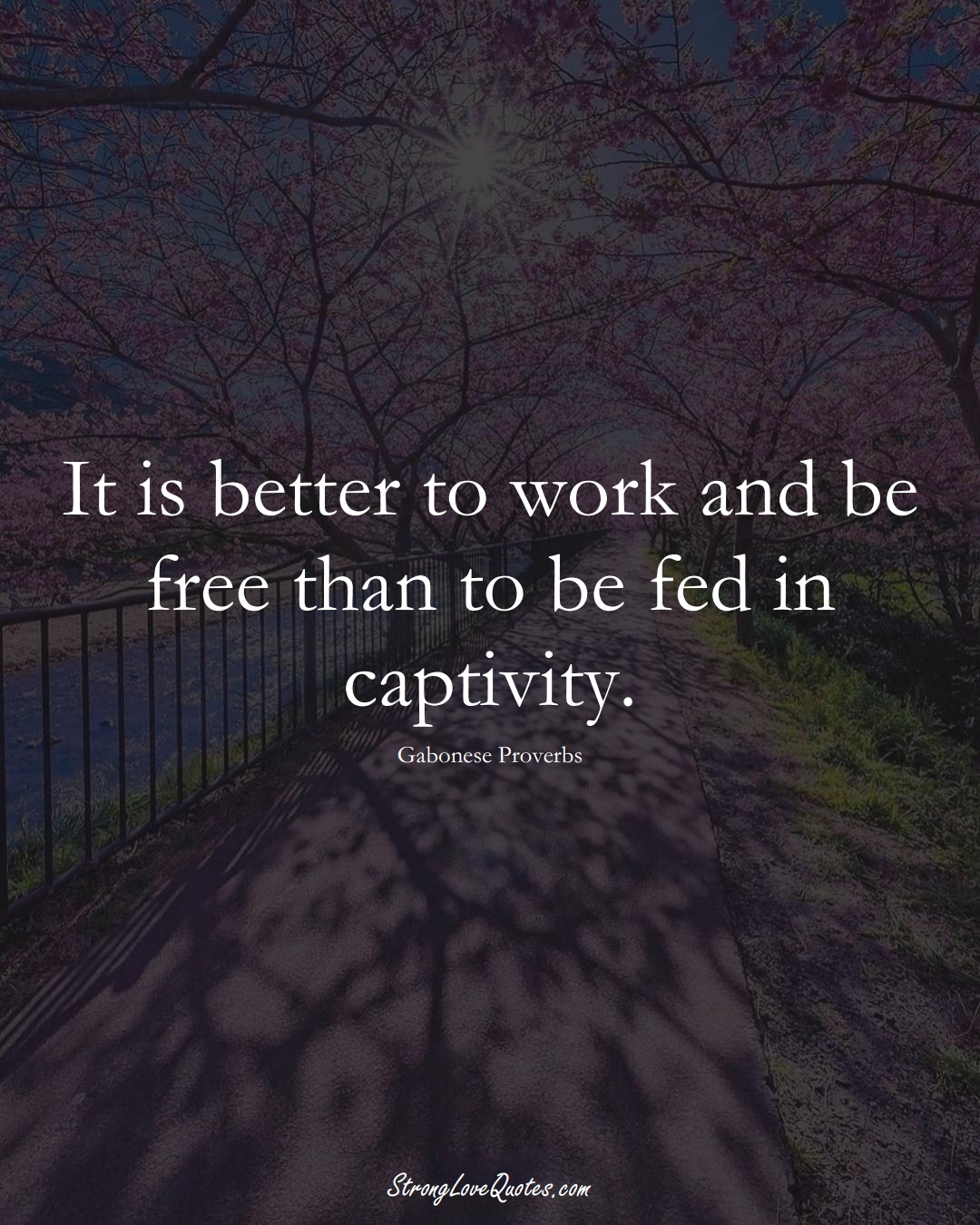 It is better to work and be free than to be fed in captivity. (Gabonese Sayings);  #AfricanSayings