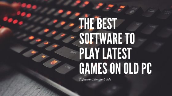 The Best Software To Play Latest Games on Old PC