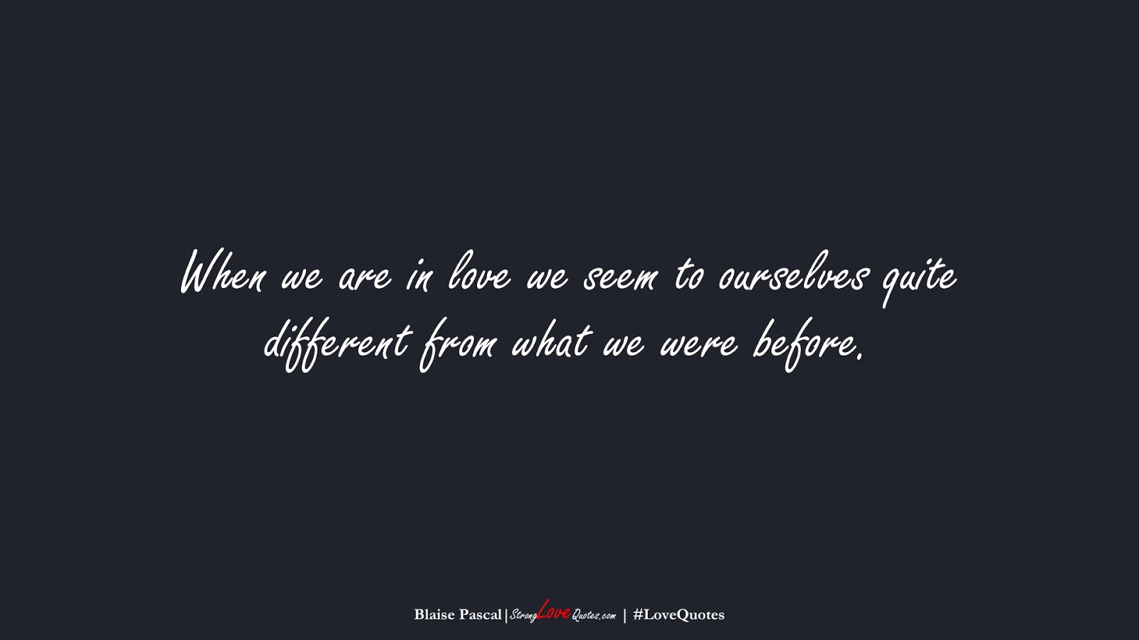 When we are in love we seem to ourselves quite different from what we were before. (Blaise Pascal);  #LoveQuotes