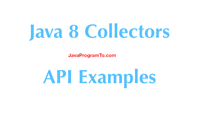 Java 8 Collectors API Tutorial With Real TIme Examples