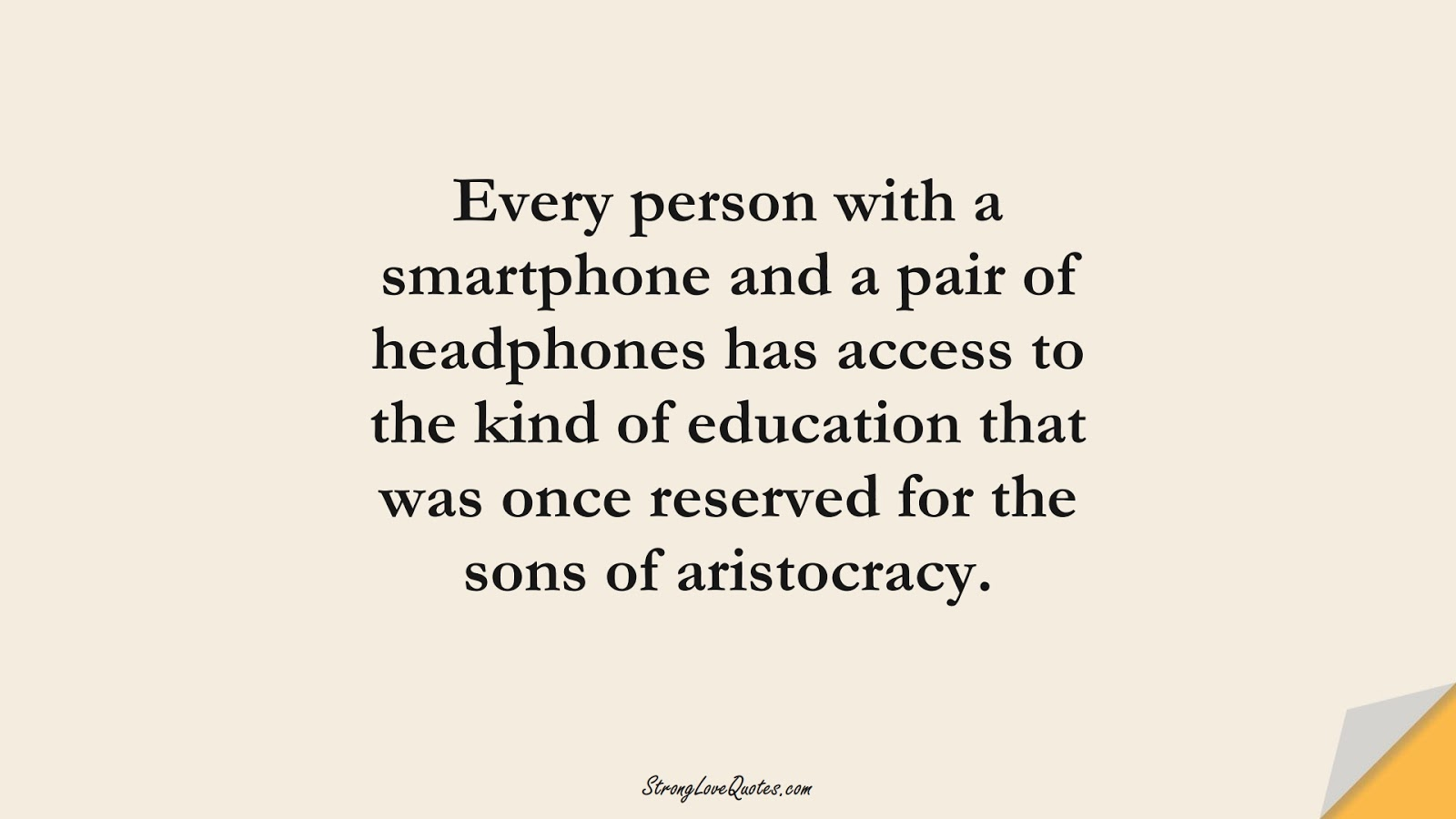 Every person with a smartphone and a pair of headphones has access to the kind of education that was once reserved for the sons of aristocracy.FALSE