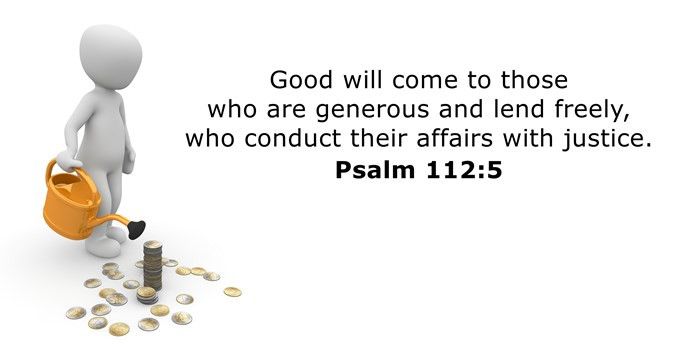 Good will come to those who are generous and lend freely, who conduct their affairs with justice.