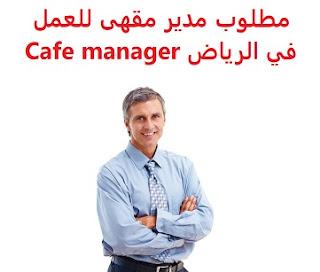 وظائف السعودية مطلوب مدير مقهى للعمل في الرياض Cafe manager