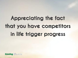 appreciating the fact that you have competitors in life. Competitors trigger progress