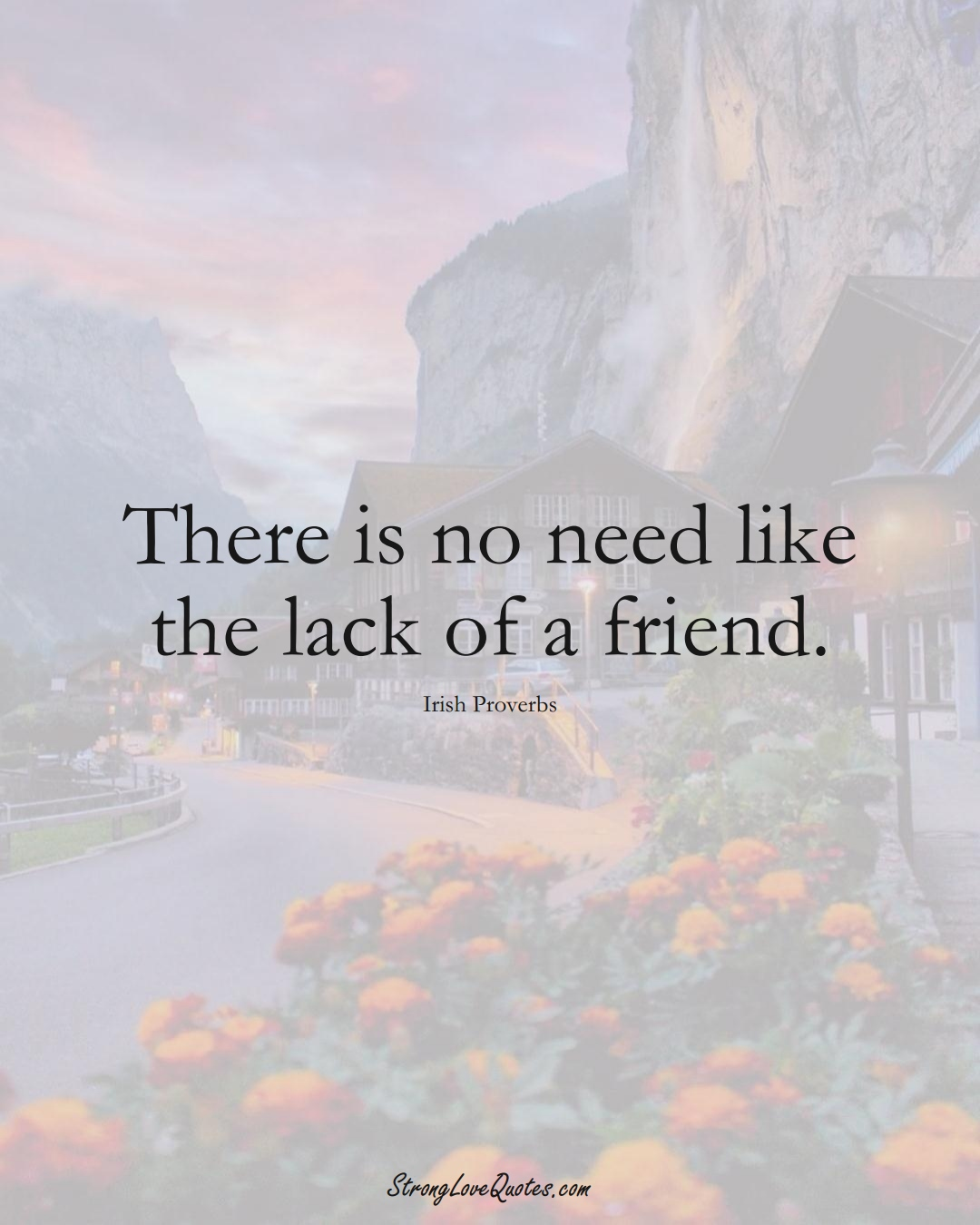 There is no need like the lack of a friend. (Irish Sayings);  #EuropeanSayings