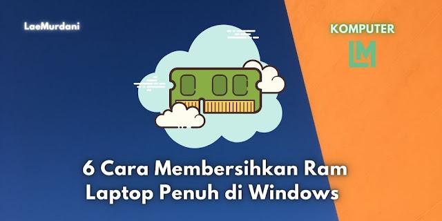 6 Cara Membersihkan Ram Laptop Penuh di Windows agar Ringan