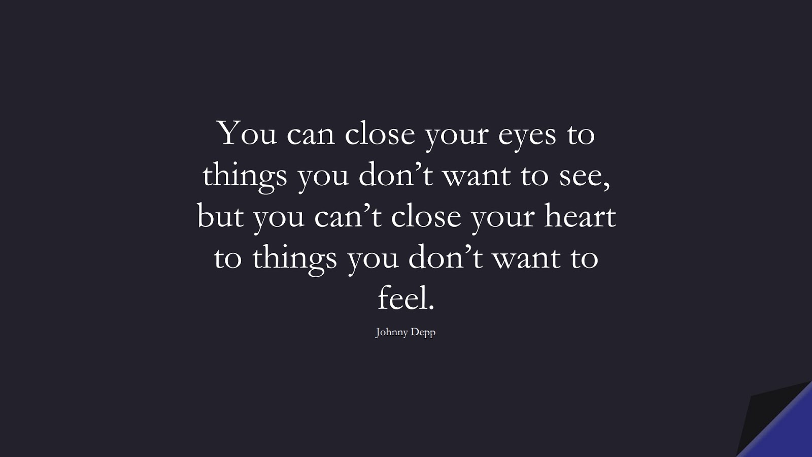 You can close your eyes to things you don't want to see, but you can't close your heart to things you don't want to feel. (Johnny Depp);  #SadLoveQuotes