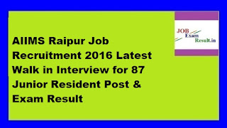 AIIMS Raipur Job Recruitment 2016 Latest Walk in Interview for 87 Junior Resident Post & Exam Result