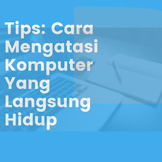 Tips: Cara Mengatasi Komputer Yang Langsung Hidup