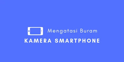 Cara Mengatasi Kamera Buram Pada Smarthpone