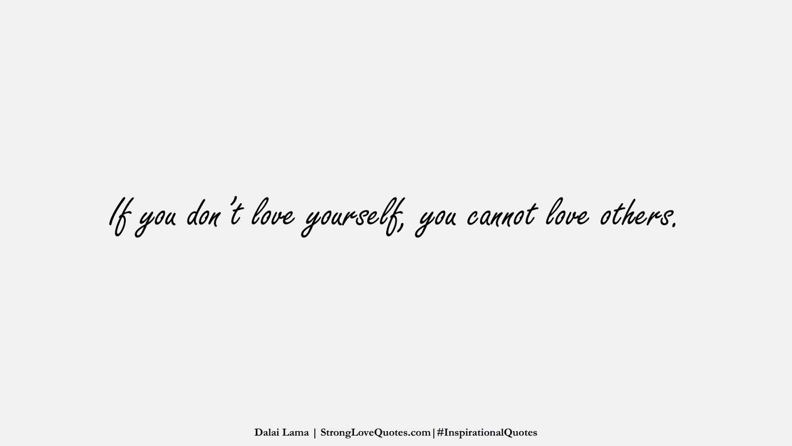 If you don't love yourself, you cannot love others. (Dalai Lama);  #InspirationalQuotes