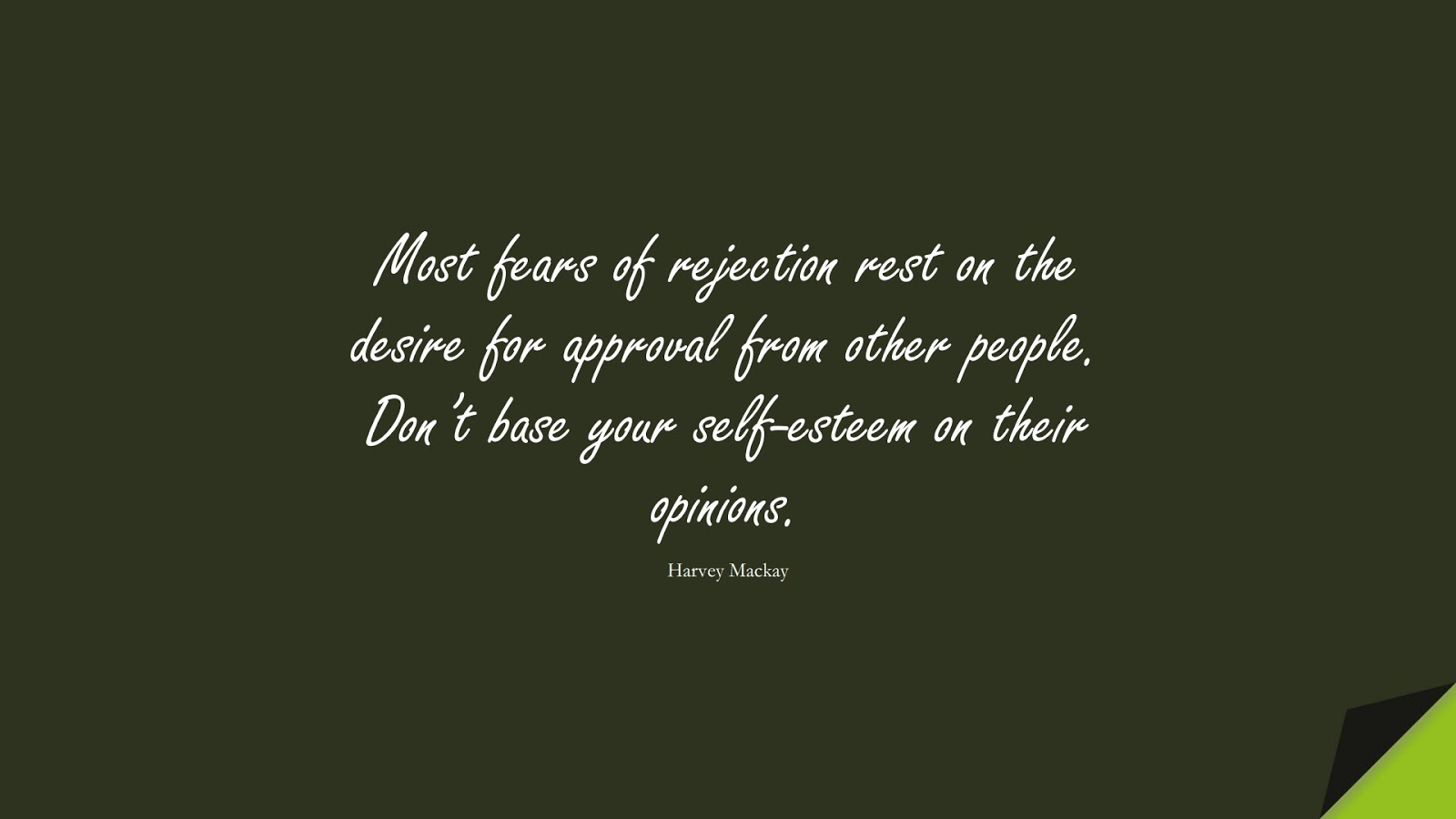 Most fears of rejection rest on the desire for approval from other people. Don't base your self-esteem on their opinions. (Harvey Mackay);  #SelfEsteemQuotes