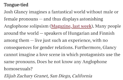 Tongue-tied  Josh Glancy imagines a fantastical world without male or female pronouns — and thus displays astonishing Anglophone solipsism (Magazine, last week). Many people around the world — speakers of Hungarian and Finnish among them — live just such an experience, with no consequences for gender relations. Furthermore, Glancy cannot imagine a love scene in which protagonists use the same pronouns. Does he not know any Anglophone homosexuals? Elijah Zachary Granet, San Diego, California