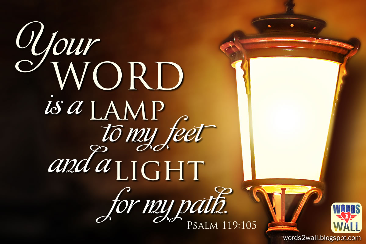 Your word is a lamp to my feet and a light for my path ...