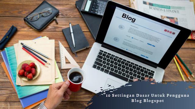 10 Settingan Dasar Untuk Pengguna Blog Blogspot