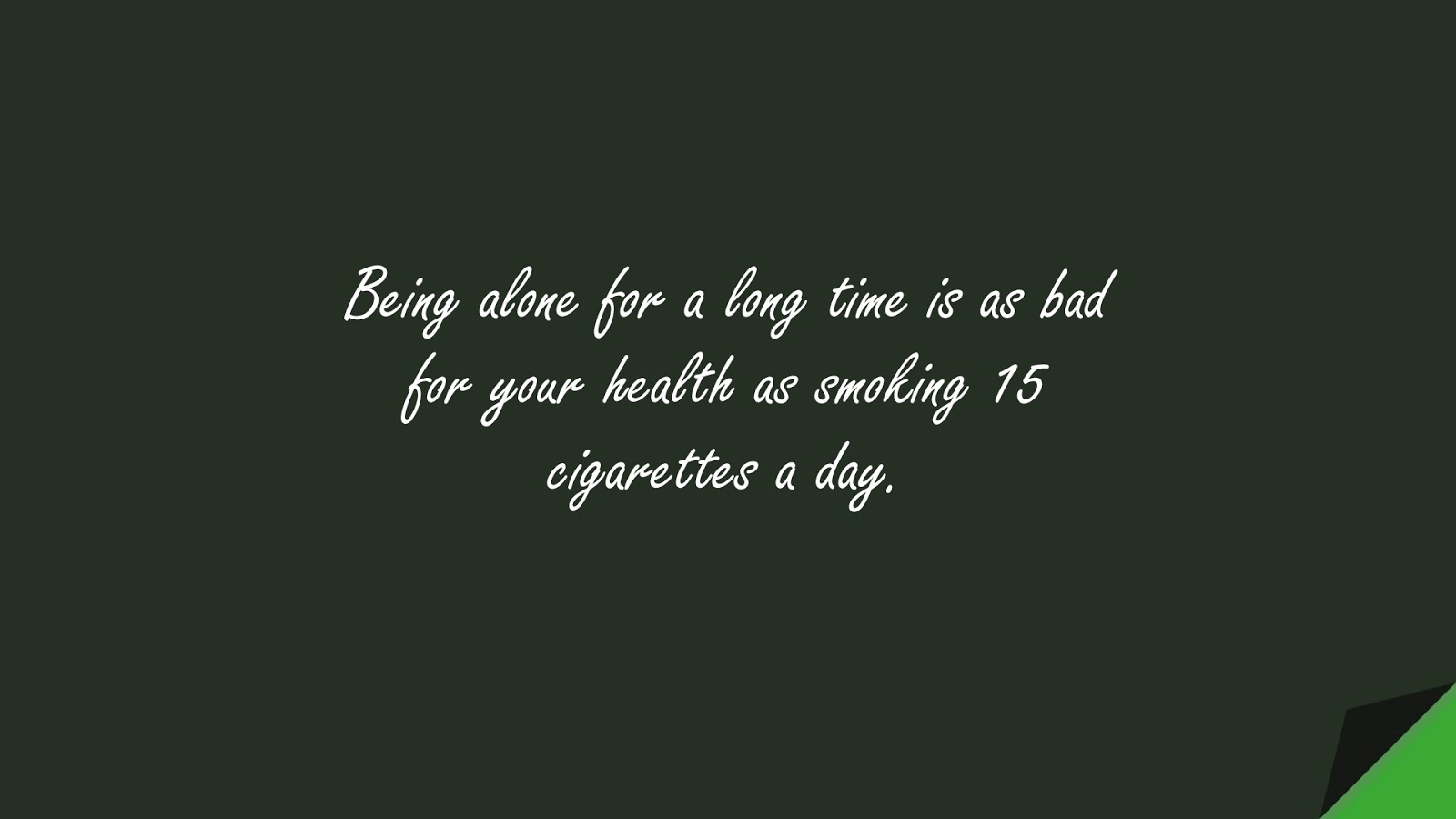 Being alone for a long time is as bad for your health as smoking 15 cigarettes a day.FALSE