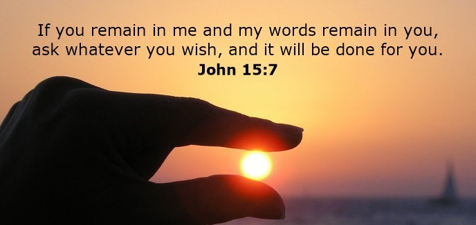 If you remain in me and my words remain in you, ask whatever you wish, and it will be done for you.