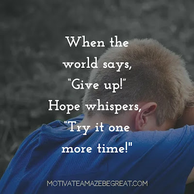 "Never Quit Quotes: ""When the world says, ""Give up,"" Hope whispers, ""Try it one more time."""