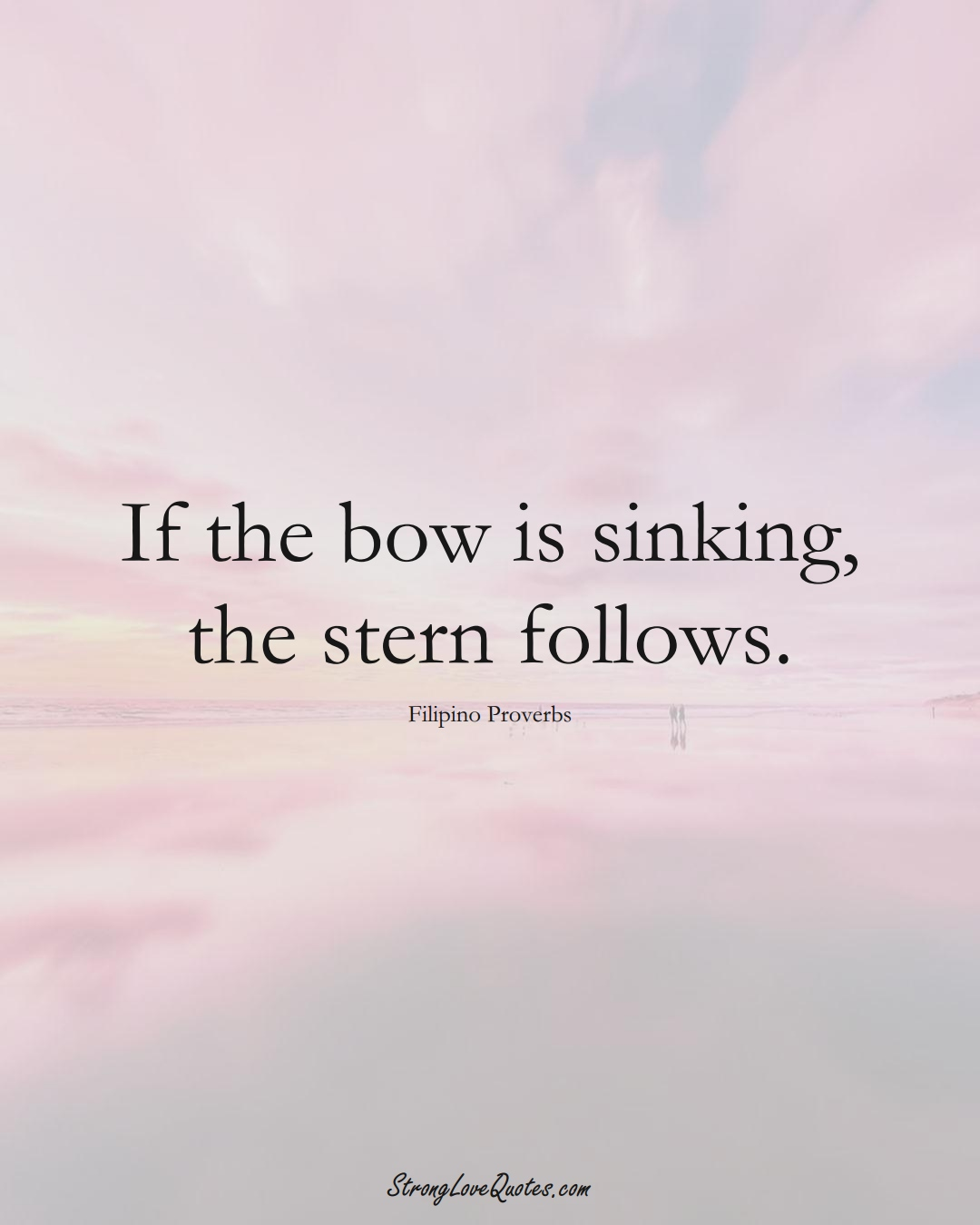 If the bow is sinking, the stern follows. (Filipino Sayings);  #AsianSayings