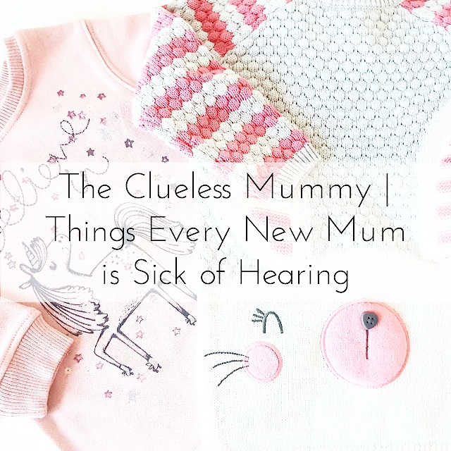 The Clueless Mummy | Things Every New Mum is Sick of Hearing