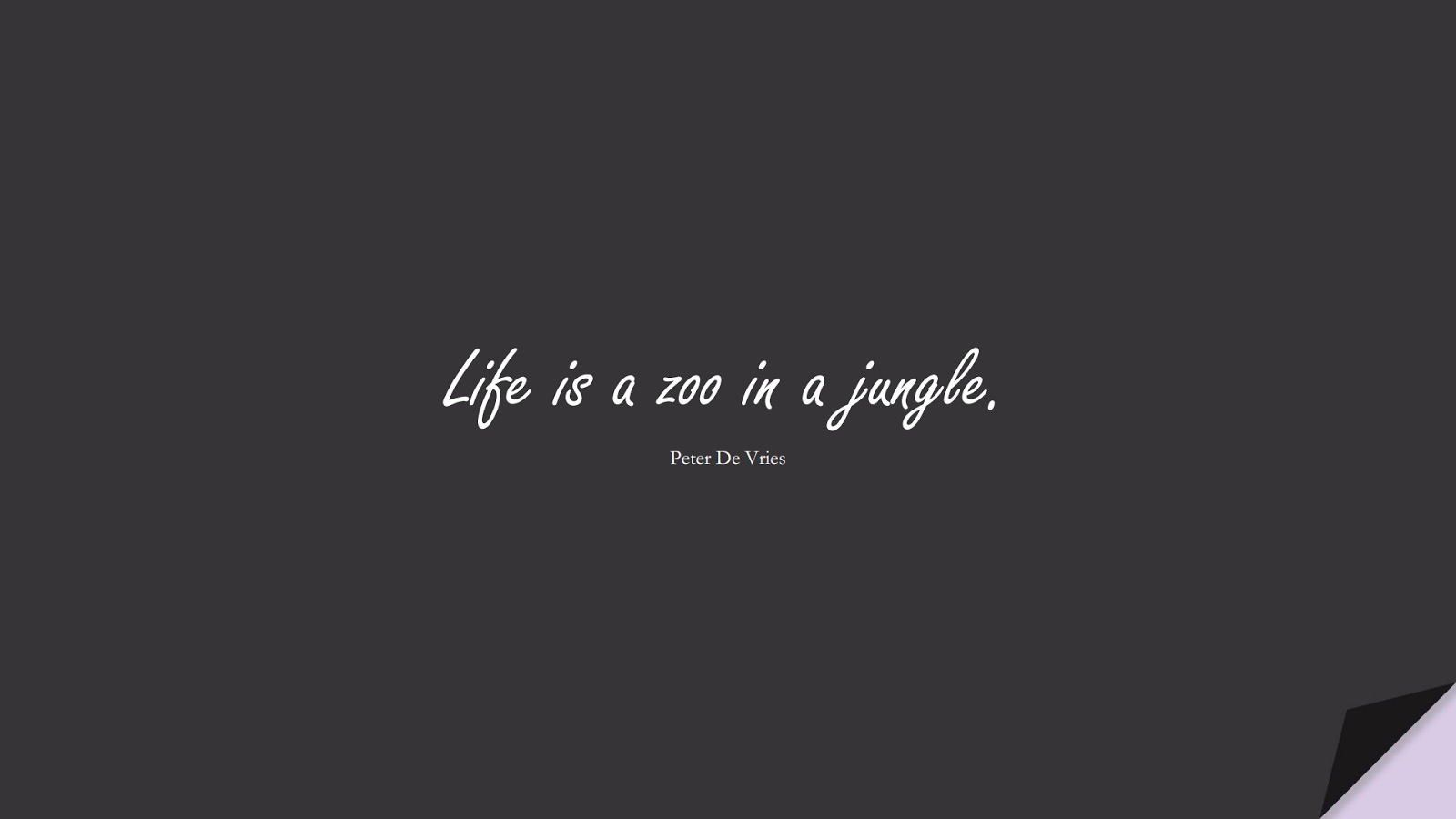 Life is a zoo in a jungle. (Peter De Vries);  #LifeQuotes