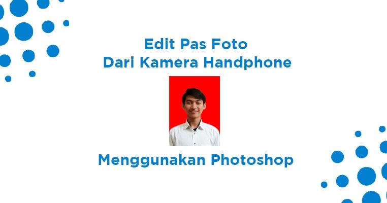 Cara Mudah Edit Foto Dari Hp Menjadi Pas Foto Dengan Photoshop Coldeja Blog Seputar Informasi Menarik Unik Dan Bermanfaat