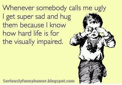Whenever somebody calls me ugly I get super sad and hug them because I know how hard life is for the visually impaired.