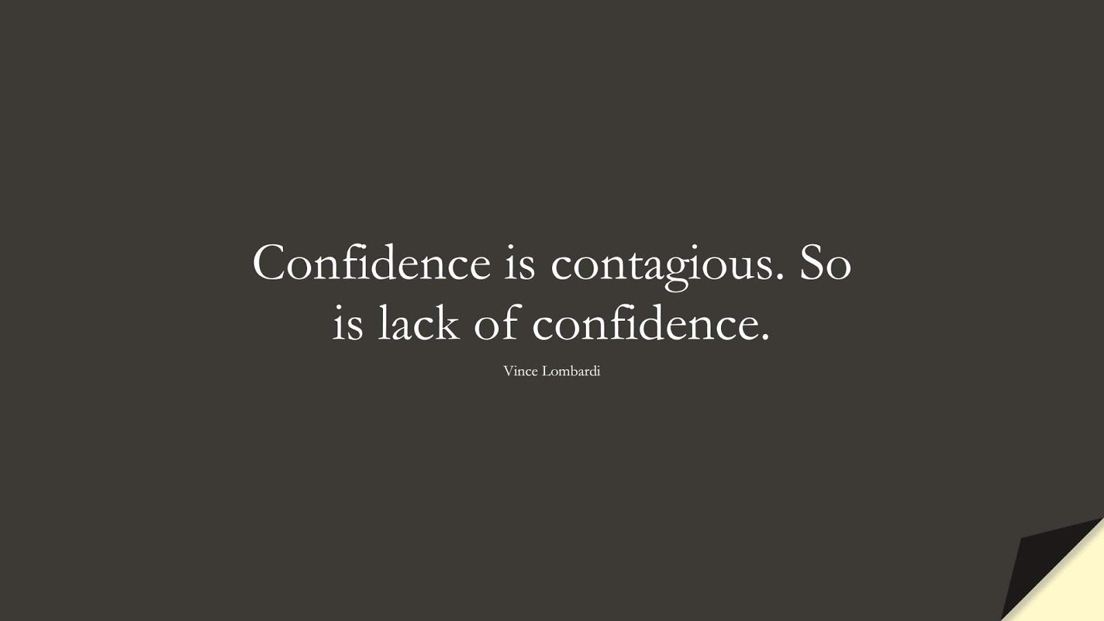 Confidence is contagious. So is lack of confidence. (Vince Lombardi);  #ShortQuotes