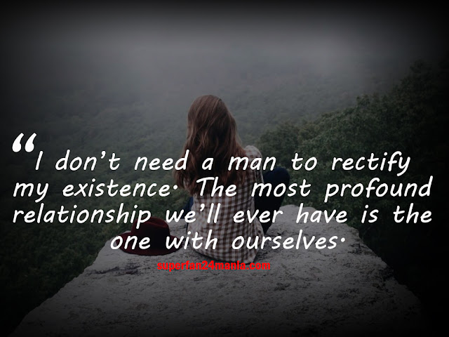 I don't need a man to rectify my existence. The most profound relationship we'll ever have is the one with ourselves.