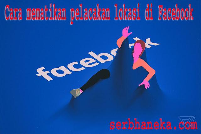Cara /MenonaktifkanMematikan Pelacakan Lokasi di Facebook 1