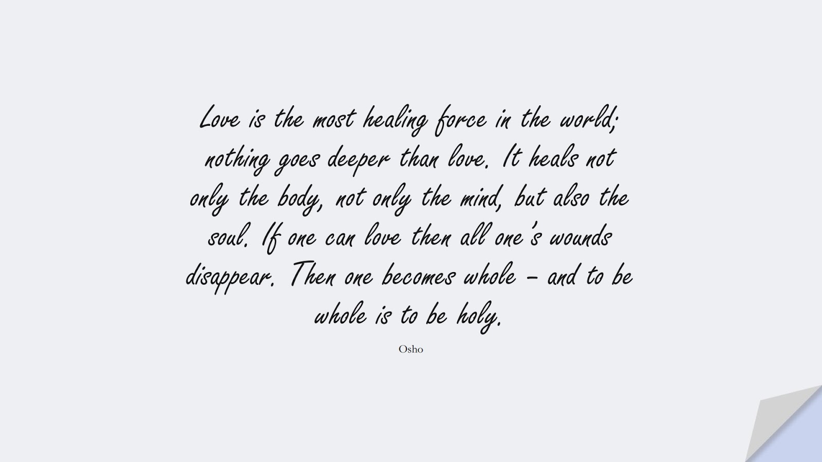 Love is the most healing force in the world; nothing goes deeper than love. It heals not only the body, not only the mind, but also the soul. If one can love then all one's wounds disappear. Then one becomes whole – and to be whole is to be holy. (Osho);  #DepressionQuotes