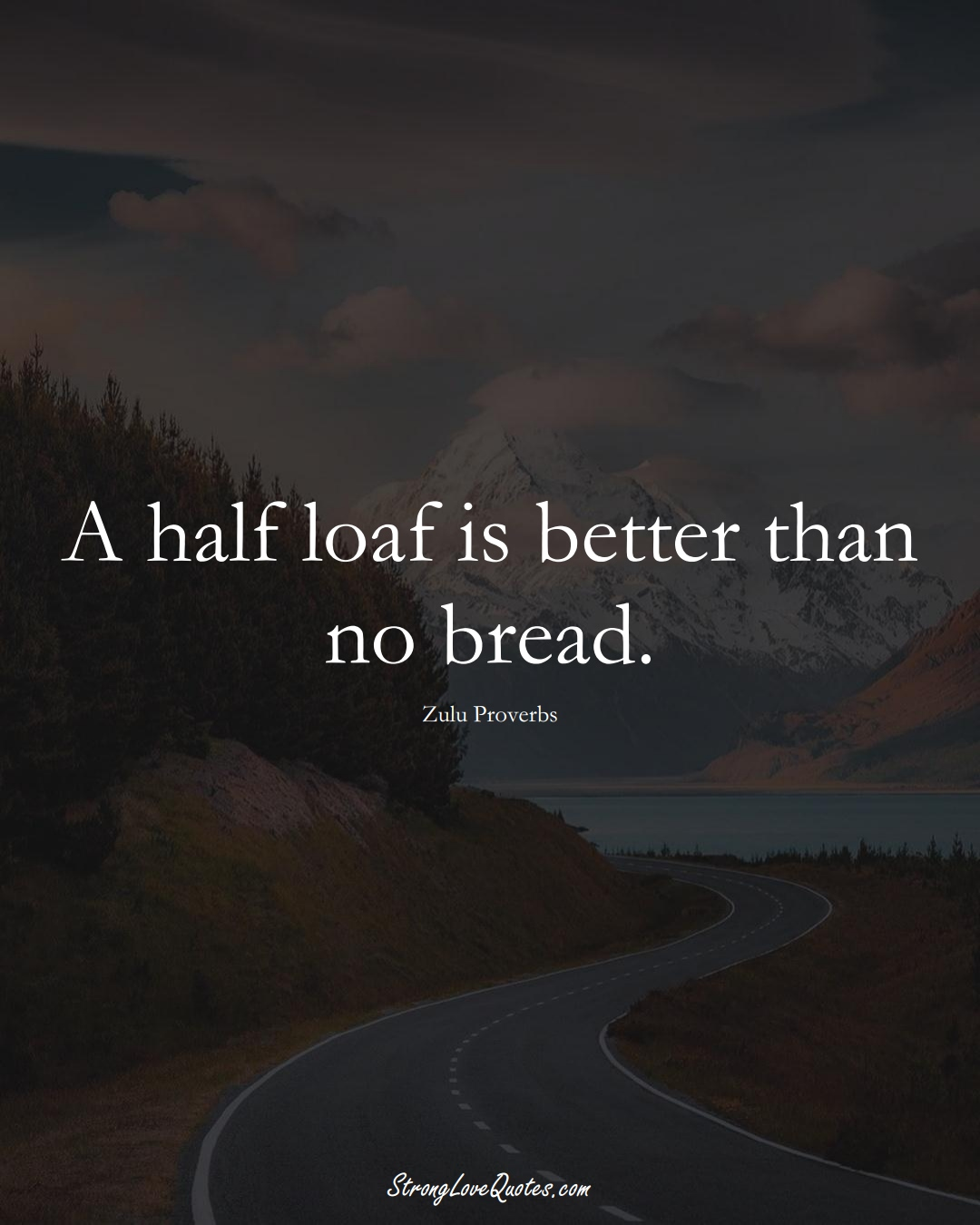 A half loaf is better than no bread. (Zulu Sayings);  #aVarietyofCulturesSayings