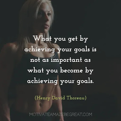 "Quotes On Achievement Of Goals: ""What you get by achieving your goals is not as important as what you become by achieving your goals."" - Henry David Thoreau"