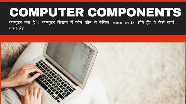 कम्प्यूटर क्या है ? कम्प्यूटर सिस्टम में कौन-कौन से बेसिक components होते हैं? वे कैसे कार्य करते हैं?