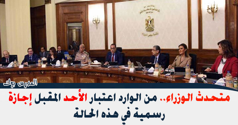 متحدث الوزراء  الوارد اعتبار الأحد المقبل إجازة رسمية في هذه الحالة