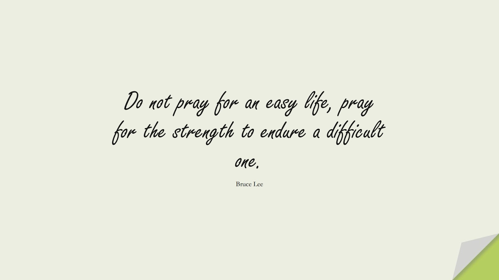 Do not pray for an easy life, pray for the strength to endure a difficult one. (Bruce Lee);  #PositiveQuotes