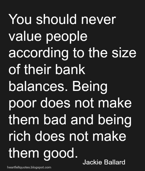 You should never value people according to the size of their bank balances.   Heartfelt Love And ...