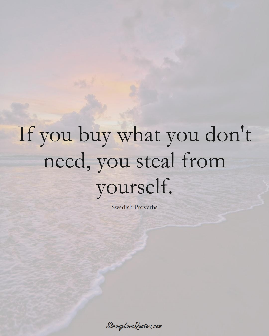 If you buy what you don't need, you steal from yourself. (Swedish Sayings);  #EuropeanSayings