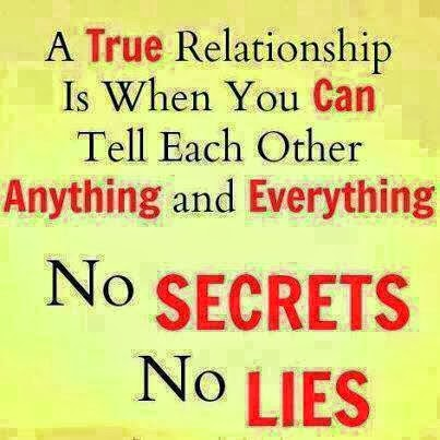 A true relationship is when you can tell each other anything and everything. No secret no lies.