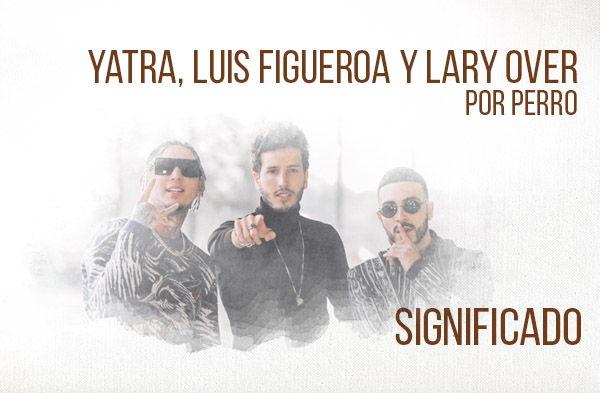 Por Perro significado de la canción Sebastián Yatra Luis Figueroa Lary Over.