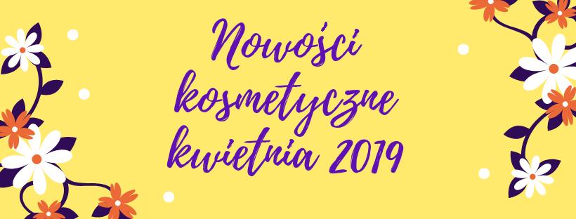 Kosmetyczne nowości kwietnia 2019