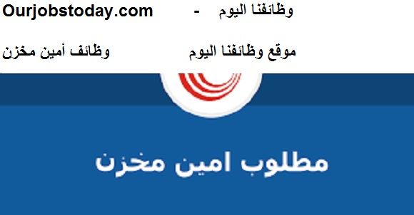وظائفنا اليوم - وظائف أمين مخازن لشركة كبري بالقاهره