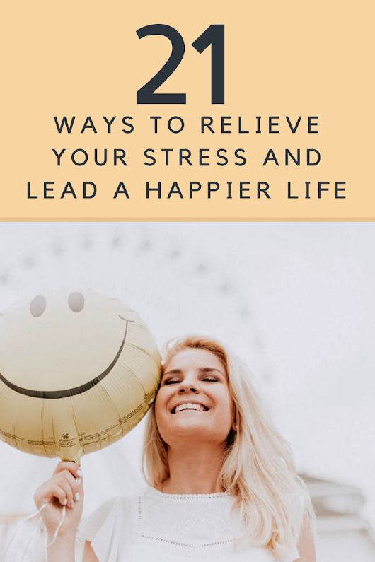 21 Ways to Relieve Your Stress and Lead a Happier Life