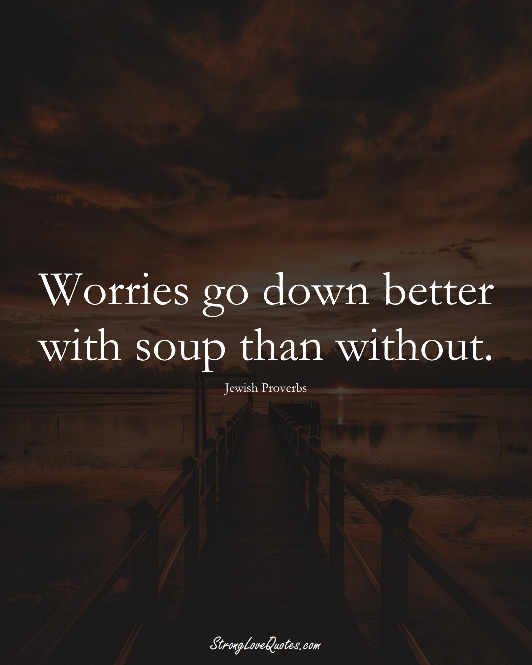 Worries go down better with soup than without. (Jewish Sayings);  #aVarietyofCulturesSayings